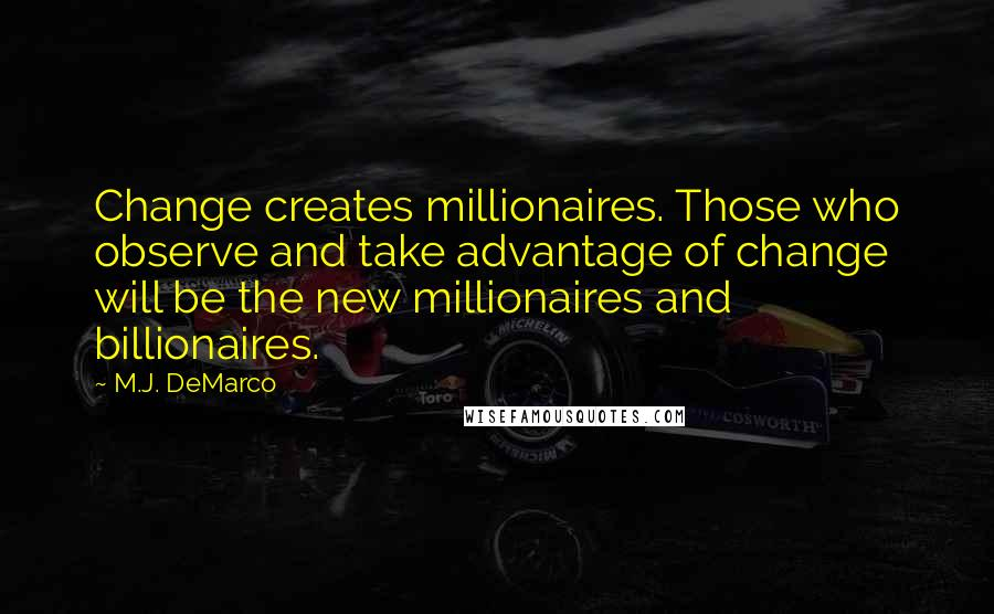 M.J. DeMarco quotes: Change creates millionaires. Those who observe and take advantage of change will be the new millionaires and billionaires.