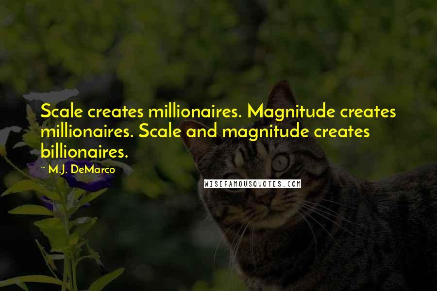 M.J. DeMarco quotes: Scale creates millionaires. Magnitude creates millionaires. Scale and magnitude creates billionaires.