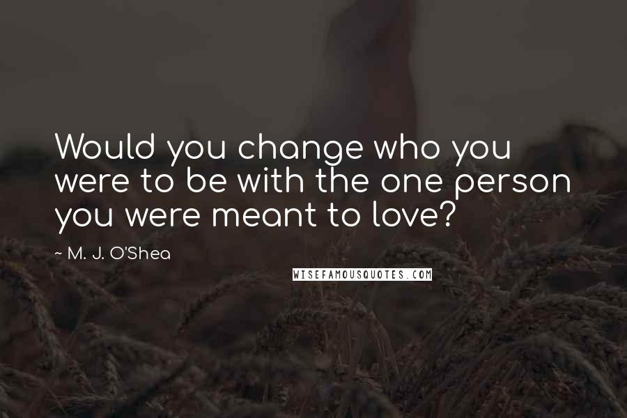 M. J. O'Shea quotes: Would you change who you were to be with the one person you were meant to love?