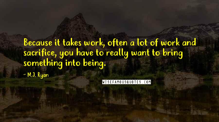 M.J. Ryan quotes: Because it takes work, often a lot of work and sacrifice, you have to really want to bring something into being.
