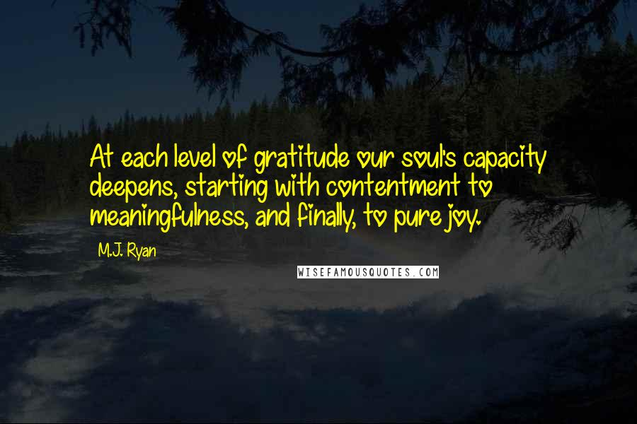 M.J. Ryan quotes: At each level of gratitude our soul's capacity deepens, starting with contentment to meaningfulness, and finally, to pure joy.