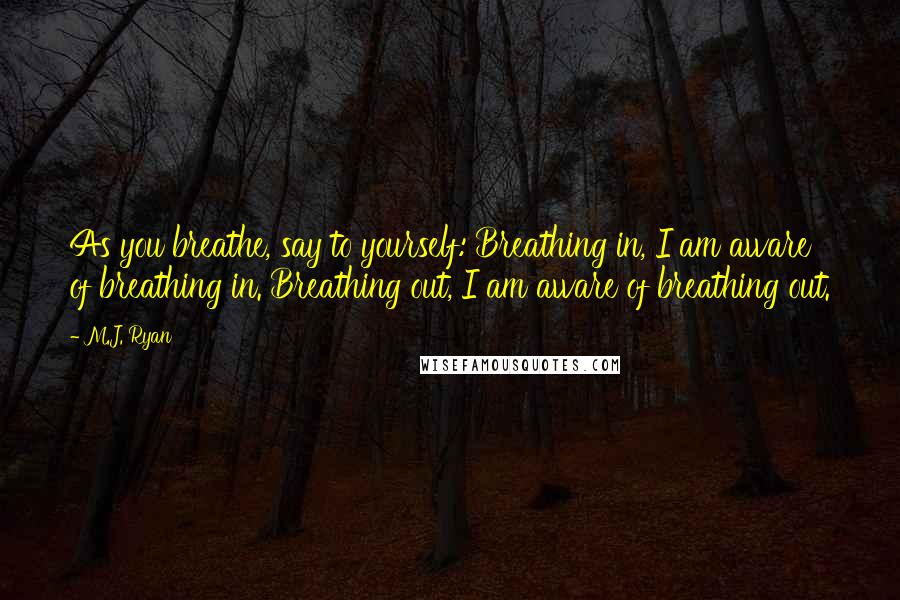M.J. Ryan quotes: As you breathe, say to yourself: Breathing in, I am aware of breathing in. Breathing out, I am aware of breathing out.