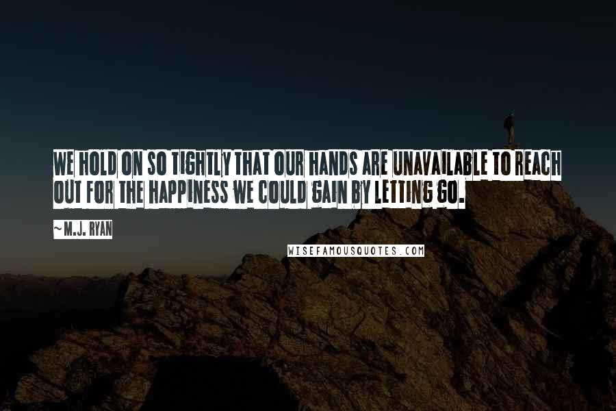 M.J. Ryan quotes: We hold on so tightly that our hands are unavailable to reach out for the happiness we could gain by letting go.