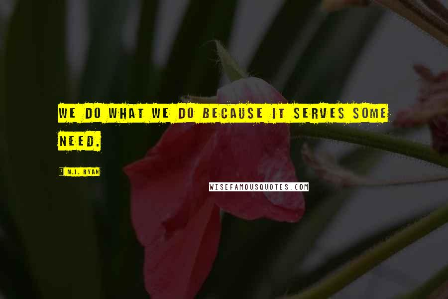 M.J. Ryan quotes: We do what we do because it serves some need.