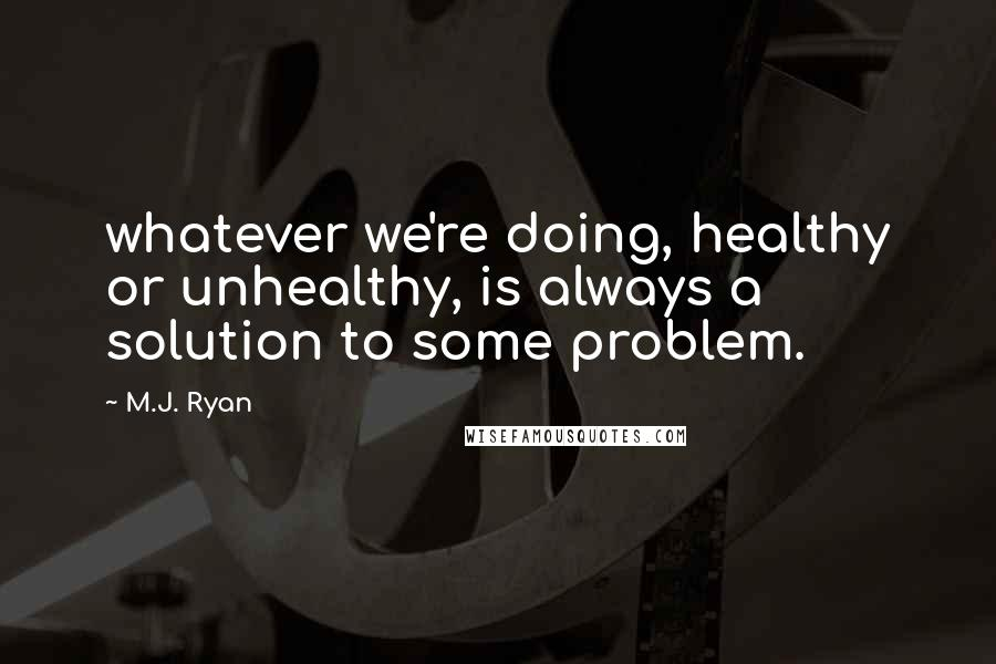 M.J. Ryan quotes: whatever we're doing, healthy or unhealthy, is always a solution to some problem.