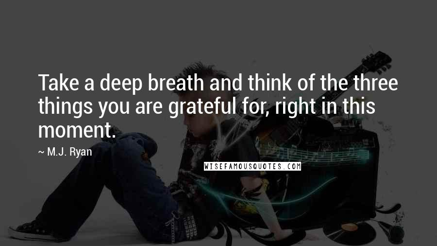 M.J. Ryan quotes: Take a deep breath and think of the three things you are grateful for, right in this moment.