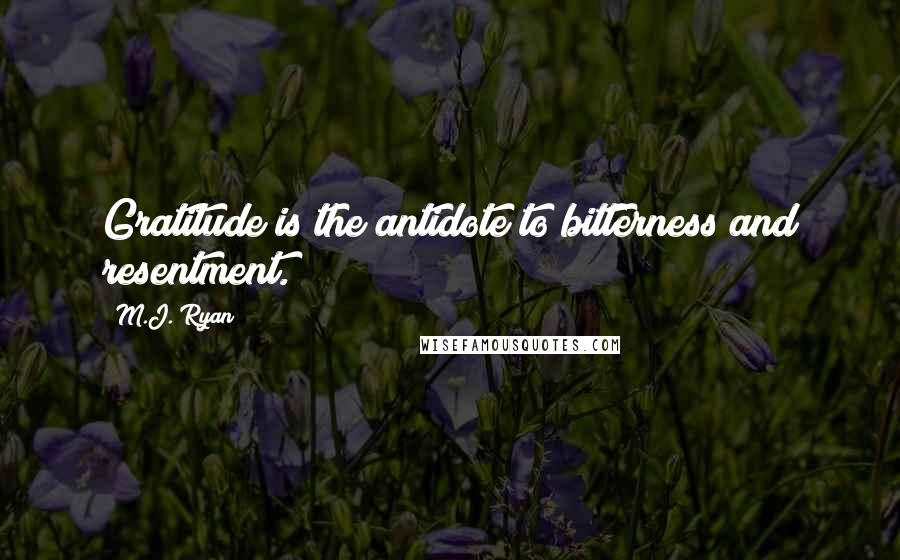 M.J. Ryan quotes: Gratitude is the antidote to bitterness and resentment.