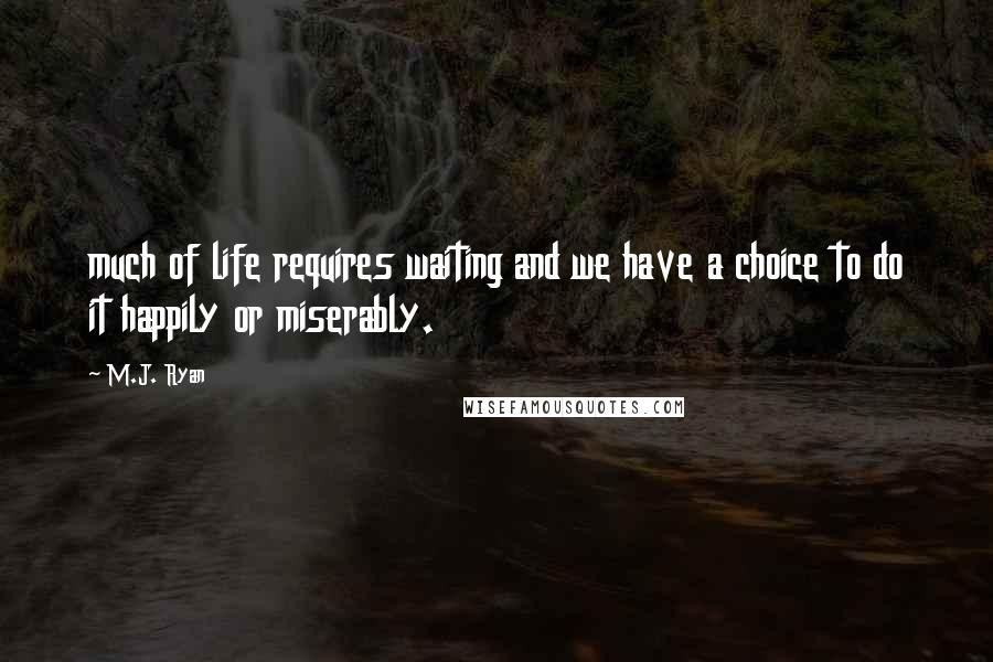 M.J. Ryan quotes: much of life requires waiting and we have a choice to do it happily or miserably.
