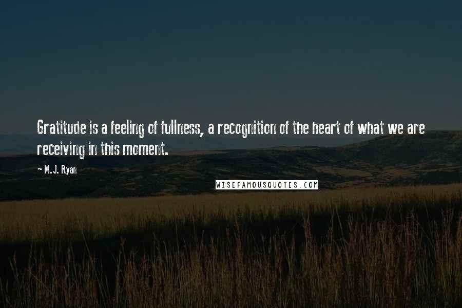 M.J. Ryan quotes: Gratitude is a feeling of fullness, a recognition of the heart of what we are receiving in this moment.