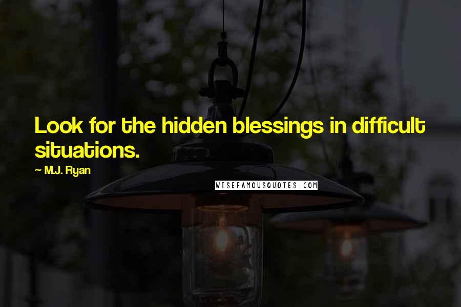 M.J. Ryan quotes: Look for the hidden blessings in difficult situations.