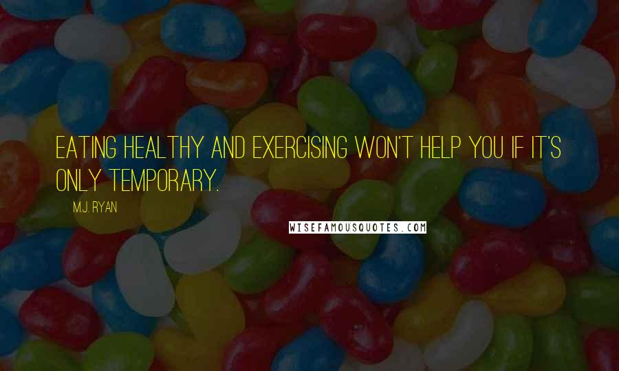 M.J. Ryan quotes: Eating healthy and exercising won't help you if it's only temporary.