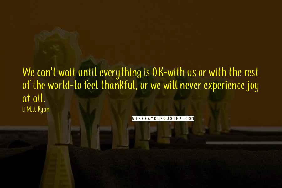 M.J. Ryan quotes: We can't wait until everything is OK-with us or with the rest of the world-to feel thankful, or we will never experience joy at all.