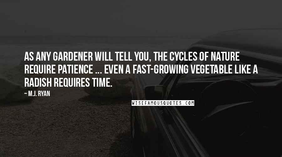 M.J. Ryan quotes: As any gardener will tell you, the cycles of nature require patience ... Even a fast-growing vegetable like a radish requires time.