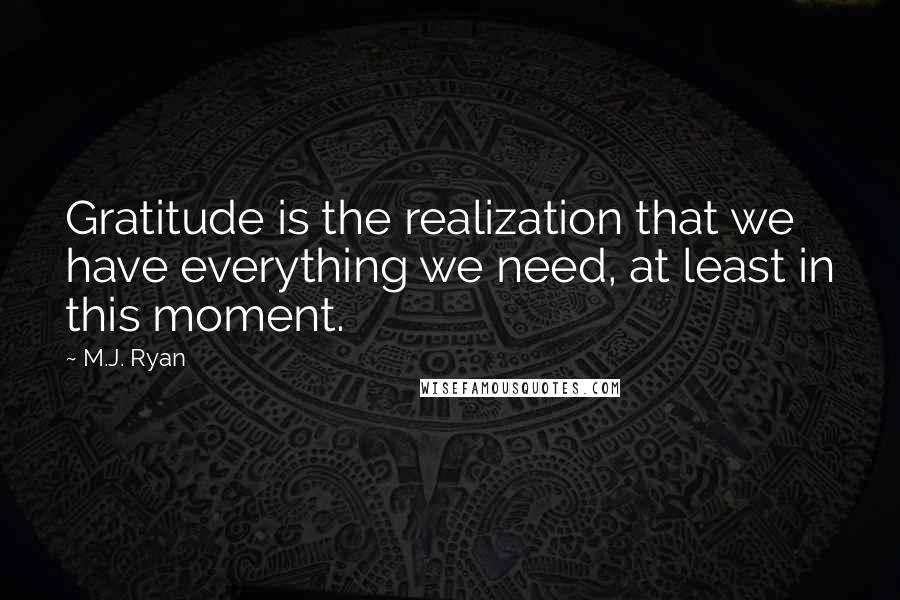 M.J. Ryan quotes: Gratitude is the realization that we have everything we need, at least in this moment.
