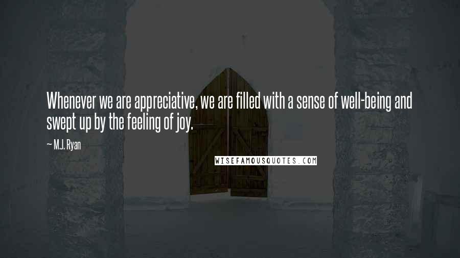 M.J. Ryan quotes: Whenever we are appreciative, we are filled with a sense of well-being and swept up by the feeling of joy.