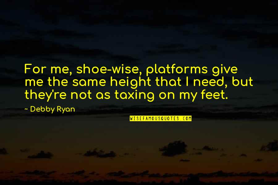 M J Ryan Quotes By Debby Ryan: For me, shoe-wise, platforms give me the same