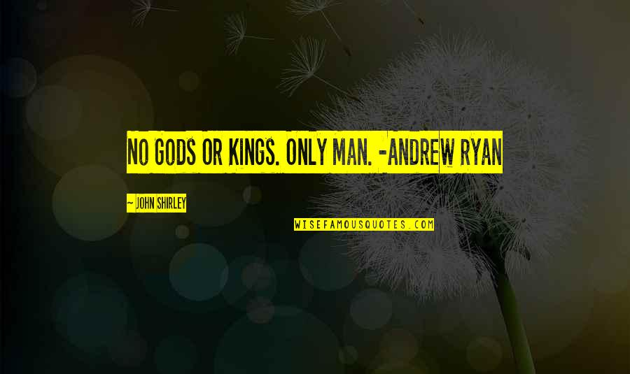 M J Ryan Quotes By John Shirley: No Gods Or Kings. Only Man. -Andrew Ryan