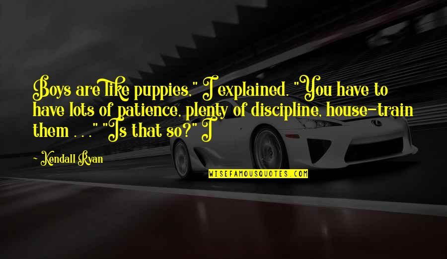 "M J Ryan Quotes By Kendall Ryan: Boys are like puppies,"" I explained. ""You have"