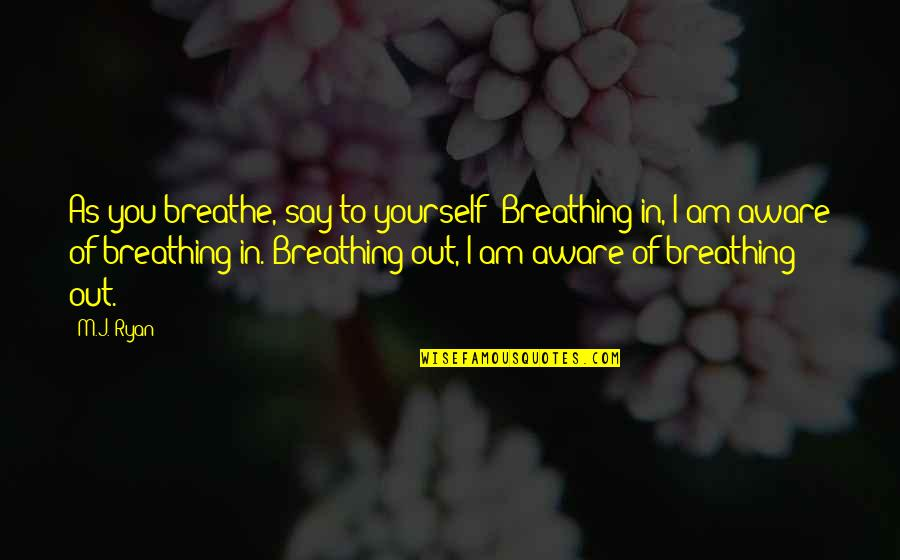 M J Ryan Quotes By M.J. Ryan: As you breathe, say to yourself: Breathing in,