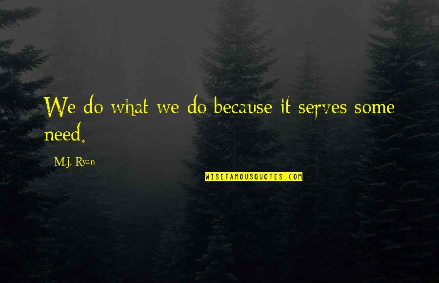 M J Ryan Quotes By M.J. Ryan: We do what we do because it serves