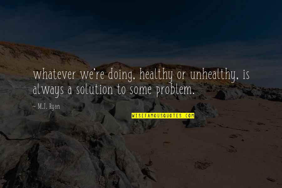 M J Ryan Quotes By M.J. Ryan: whatever we're doing, healthy or unhealthy, is always