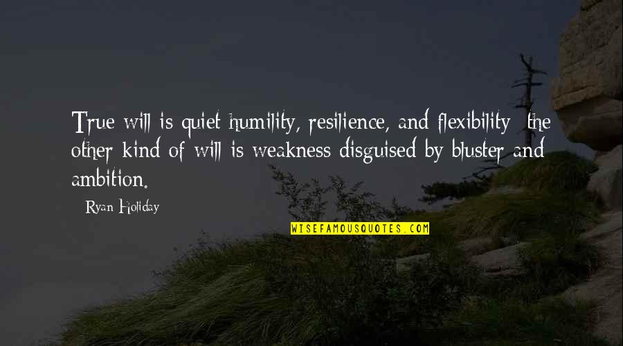 M J Ryan Quotes By Ryan Holiday: True will is quiet humility, resilience, and flexibility;