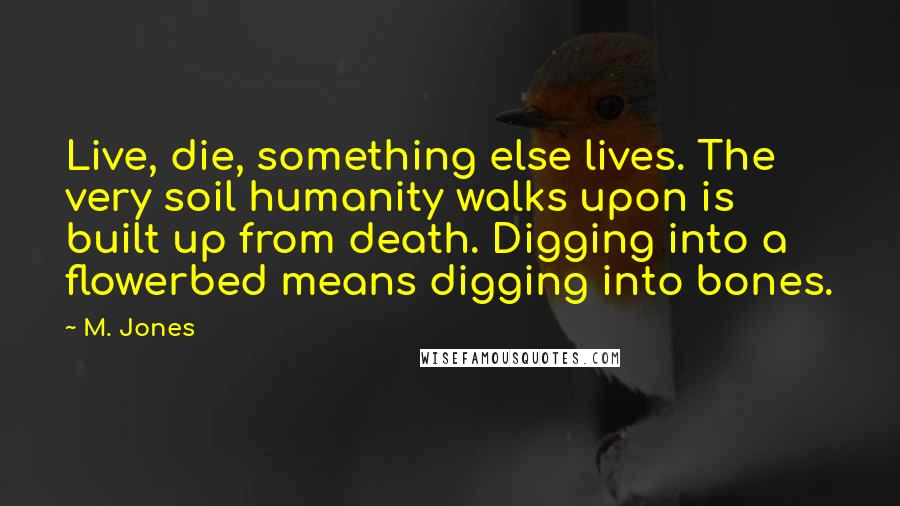 M. Jones quotes: Live, die, something else lives. The very soil humanity walks upon is built up from death. Digging into a flowerbed means digging into bones.