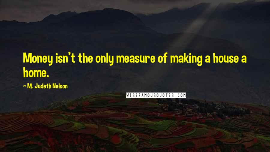 M. Judeth Nelson quotes: Money isn't the only measure of making a house a home.