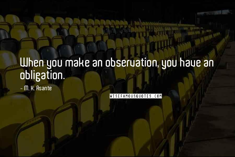 M. K. Asante quotes: When you make an observation, you have an obligation.