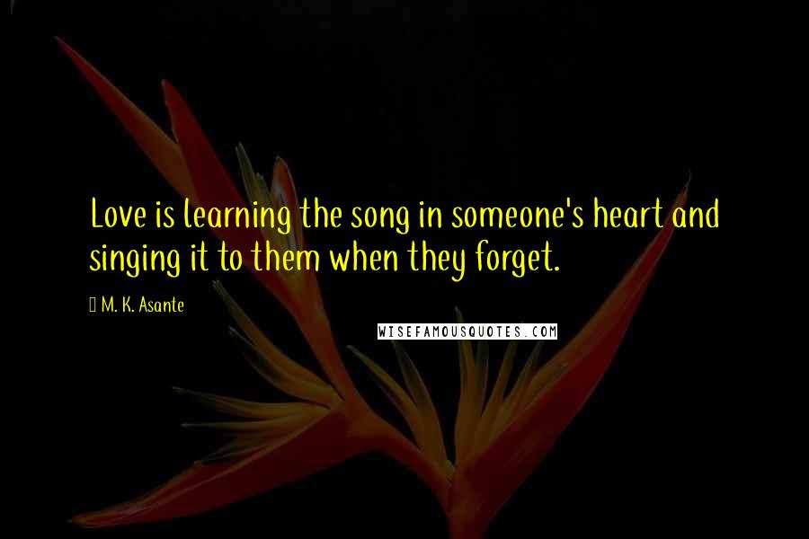 M. K. Asante quotes: Love is learning the song in someone's heart and singing it to them when they forget.