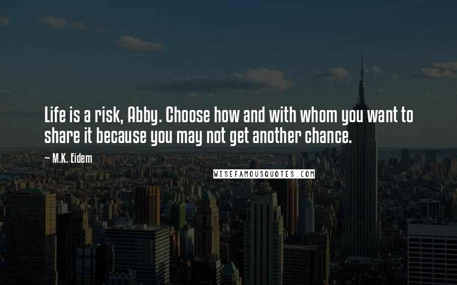 M.K. Eidem quotes: Life is a risk, Abby. Choose how and with whom you want to share it because you may not get another chance.