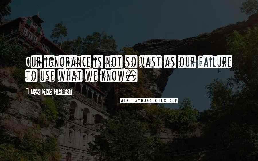 M. King Hubbert quotes: Our ignorance is not so vast as our failure to use what we know.