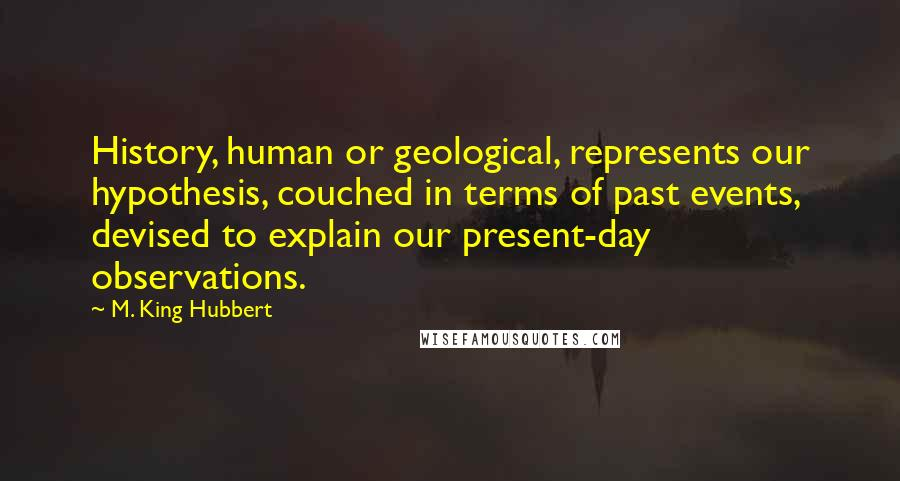 M. King Hubbert quotes: History, human or geological, represents our hypothesis, couched in terms of past events, devised to explain our present-day observations.