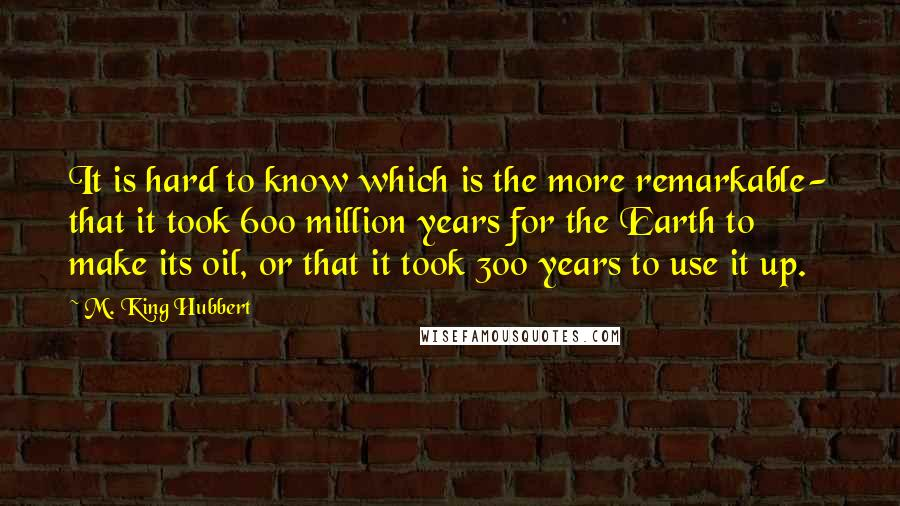 M. King Hubbert quotes: It is hard to know which is the more remarkable- that it took 600 million years for the Earth to make its oil, or that it took 300 years to