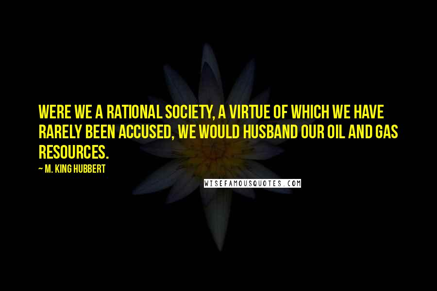 M. King Hubbert quotes: Were we a rational society, a virtue of which we have rarely been accused, we would husband our oil and gas resources.