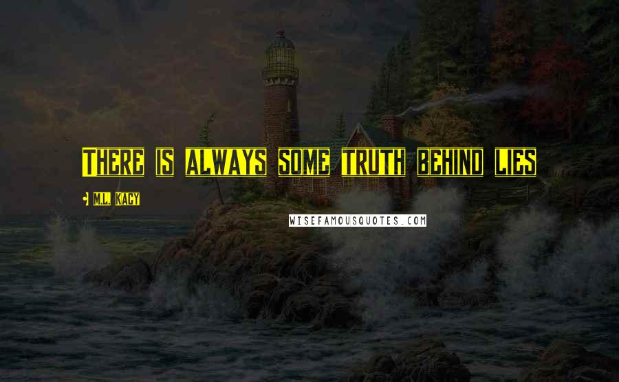 M.L. Kacy quotes: There is always some truth behind lies