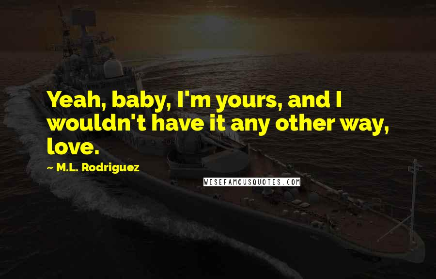 M.L. Rodriguez quotes: Yeah, baby, I'm yours, and I wouldn't have it any other way, love.
