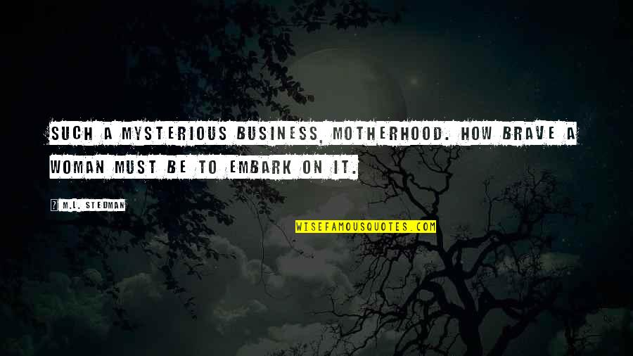 M.l. Stedman Quotes By M.L. Stedman: Such a mysterious business, motherhood. How brave a