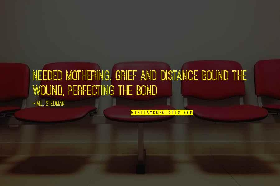 M.l. Stedman Quotes By M.L. Stedman: Needed mothering. Grief and distance bound the wound,