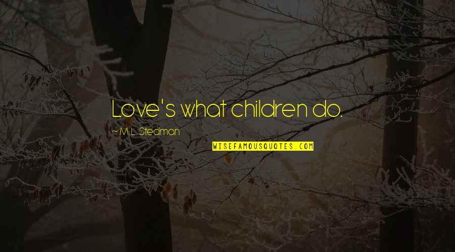 M.l. Stedman Quotes By M.L. Stedman: Love's what children do.