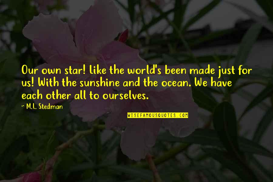 M.l. Stedman Quotes By M.L. Stedman: Our own star! Like the world's been made
