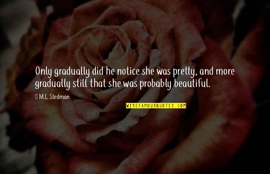 M.l. Stedman Quotes By M.L. Stedman: Only gradually did he notice she was pretty,