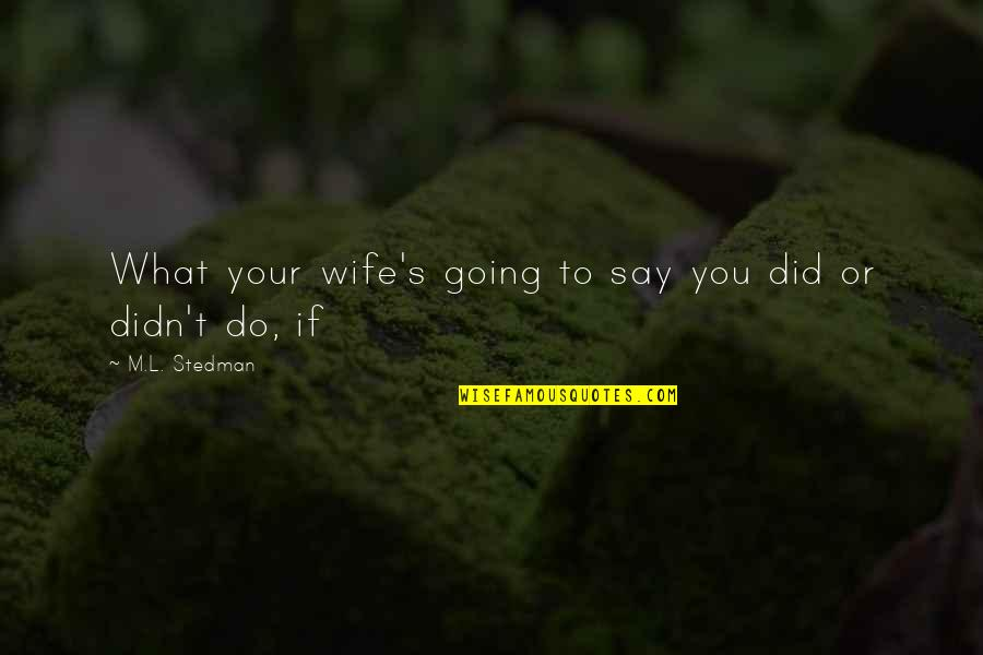 M.l. Stedman Quotes By M.L. Stedman: What your wife's going to say you did