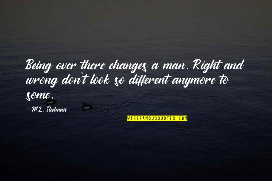 M.l. Stedman Quotes By M.L. Stedman: Being over there changes a man. Right and