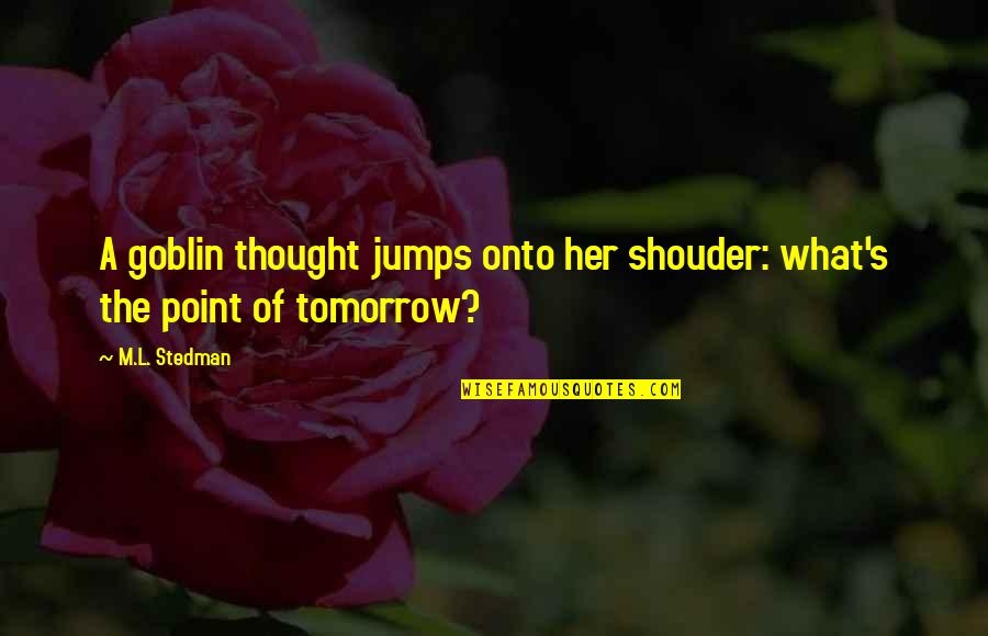 M.l. Stedman Quotes By M.L. Stedman: A goblin thought jumps onto her shouder: what's