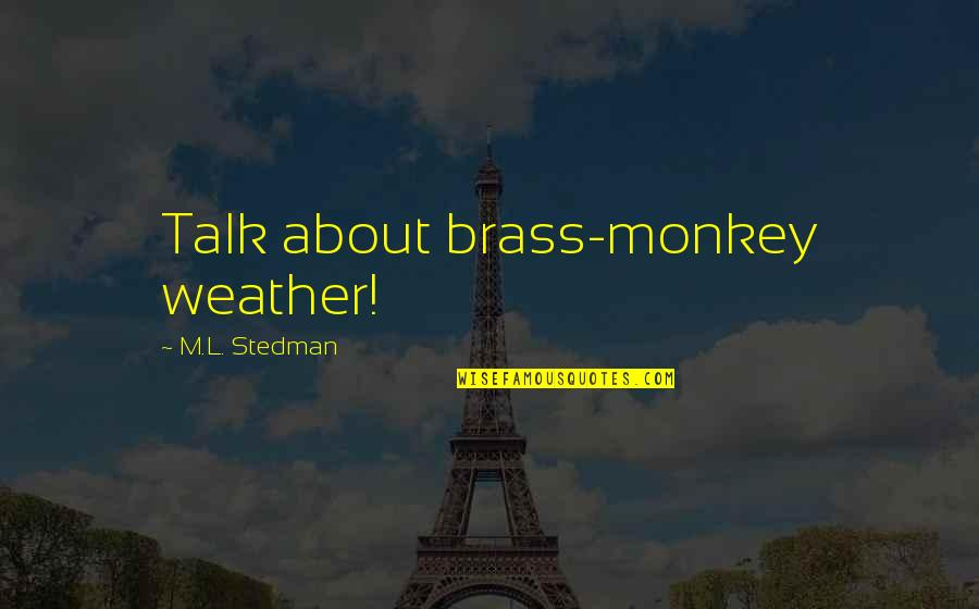 M.l. Stedman Quotes By M.L. Stedman: Talk about brass-monkey weather!