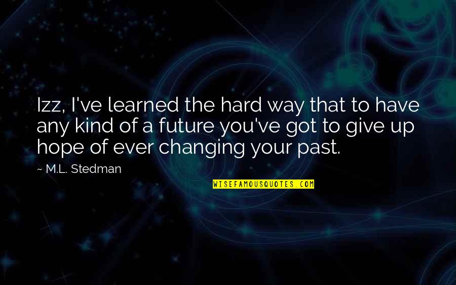 M.l. Stedman Quotes By M.L. Stedman: Izz, I've learned the hard way that to