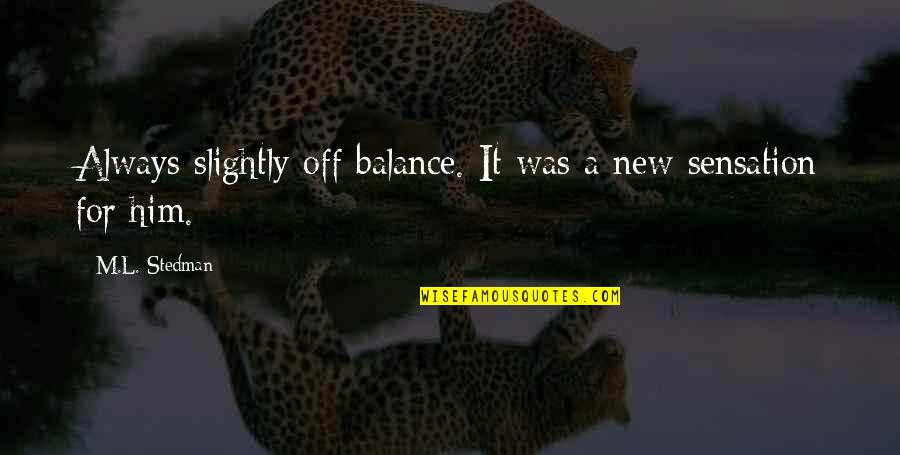 M.l. Stedman Quotes By M.L. Stedman: Always slightly off balance. It was a new