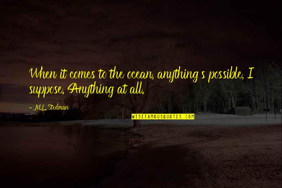 M.l. Stedman Quotes By M.L. Stedman: When it comes to the ocean, anything's possible,