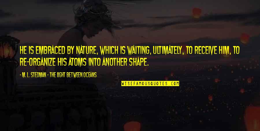 M.l. Stedman Quotes By M. L. Stedman - The Light Between Oceans: He is embraced by nature, which is waiting,